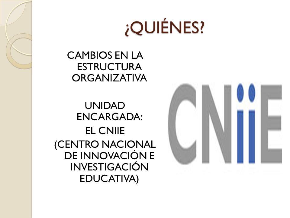 ¿QUIÉNES? CAMBIOS EN LA ESTRUCTURA ORGANIZATIVA UNIDAD ENCARGADA: EL CNIIE (CENTRO NACIONAL DE INNOVACIÓN E INVESTIGACIÓN EDUCATIVA)