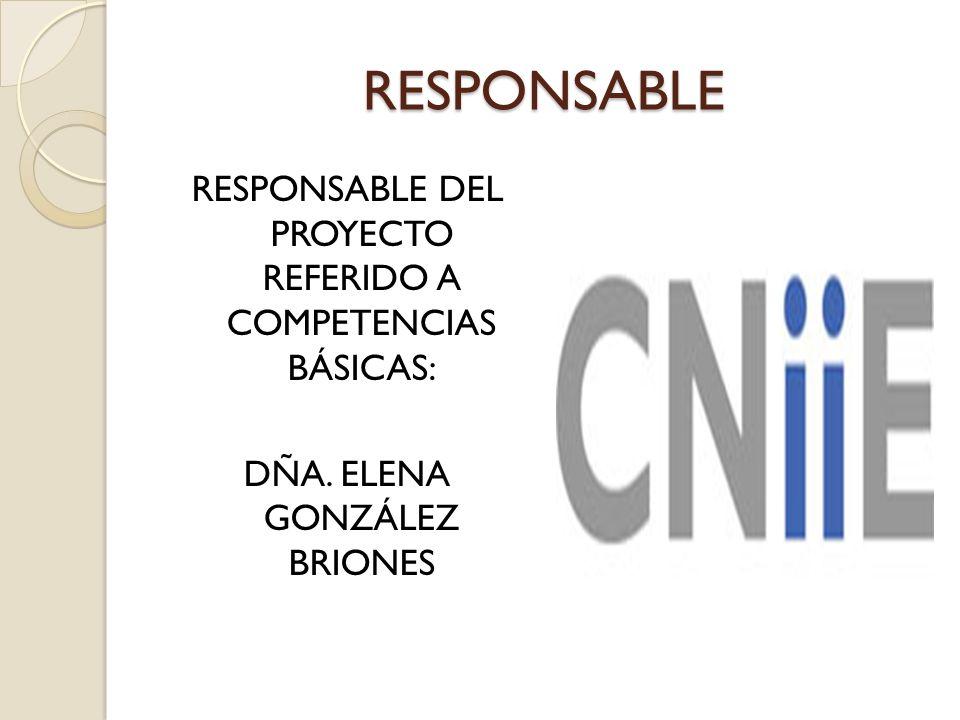 RESPONSABLE RESPONSABLE DEL PROYECTO REFERIDO A COMPETENCIAS BÁSICAS: DÑA. ELENA GONZÁLEZ BRIONES