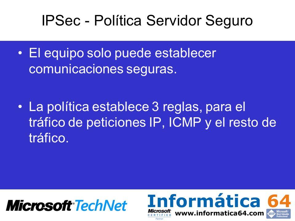 IPSec - Política Servidor Seguro El equipo solo puede establecer comunicaciones seguras. La política establece 3 reglas, para el tráfico de peticiones
