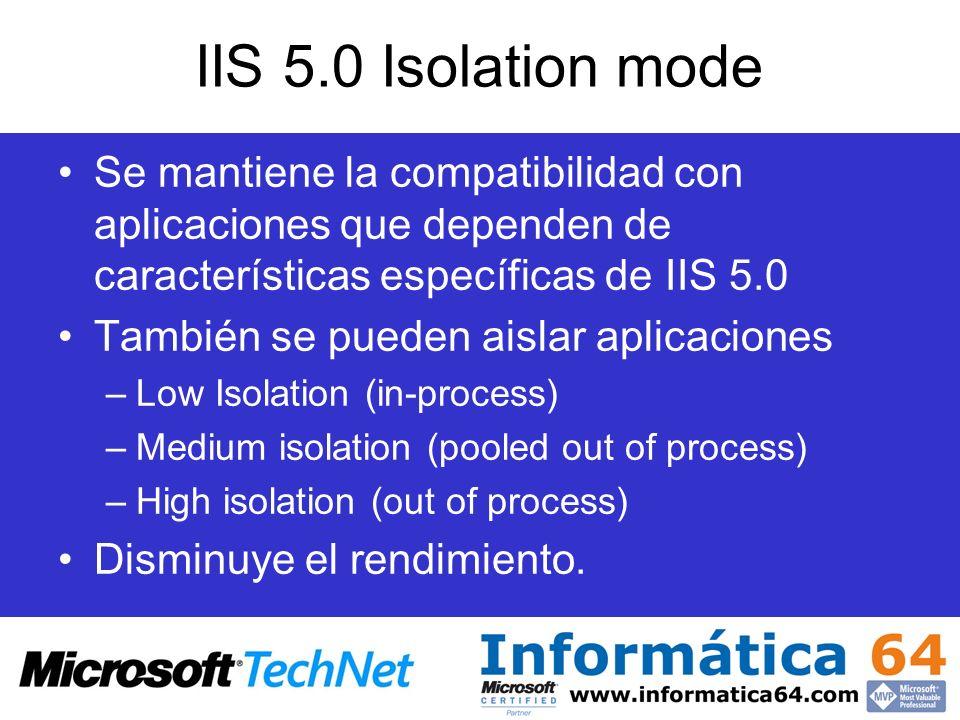 IIS 5.0 Isolation mode Consideraciones de seguridad: –Cuando IIS 6.0 corre en modo IIS 5.0, las aplicaciones Web establecidas en modo Low isolation corren con la cuenta local de sistema (Local System account.) –La cuenta local de sistema tiene acceso a todos los recursos del equipo.
