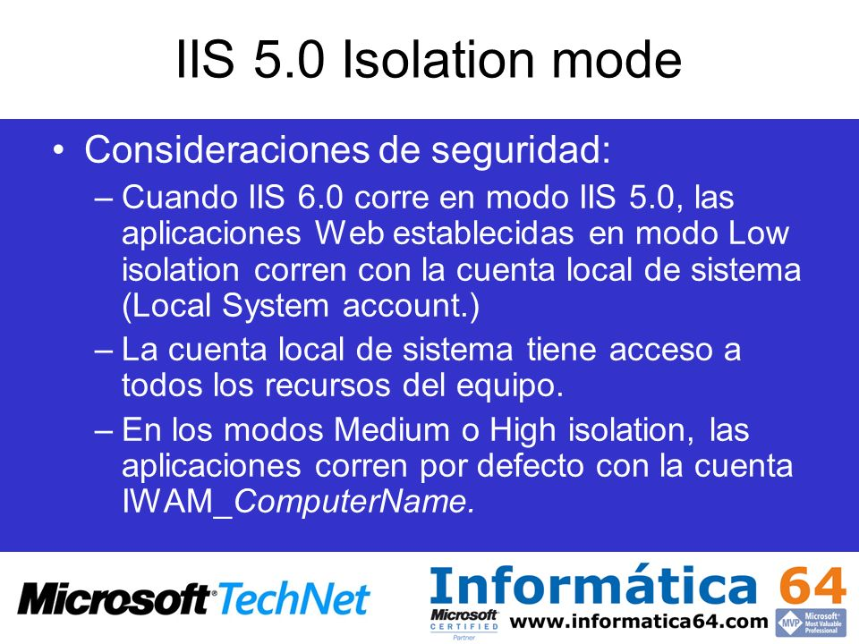 Arquitectura de IIS 6.0 FunctionalityIIS 4.0IIS 5.0IIS 5.1IIS 6.0 PlatformMicrosoft ® Windows NT ® 4.0 operating system Microsoft ® Windows ® 2000 Server operating system Microsoft ® Windows ® XP Professional operating system Windows Server 2003 Architecture32-bit 32-bit and 64-bit Network subsystem TCP/IP kernel HTTP.sys kernel Application Request Processing model MTX.exe: Multiple DLL hosts in High application isolation.