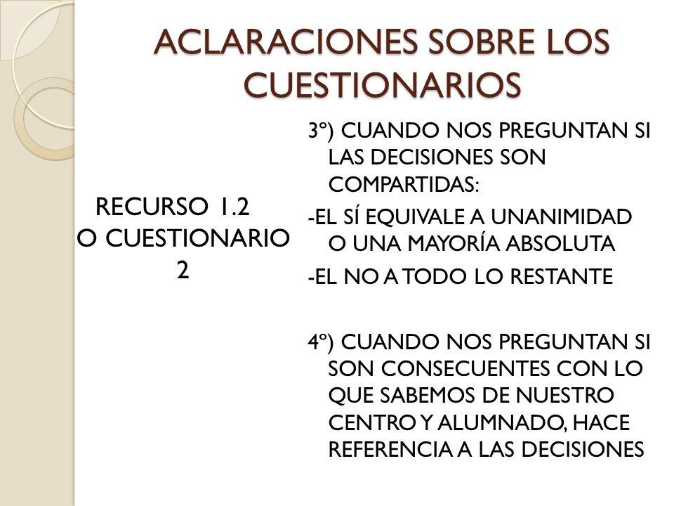 ACLARACIONES SOBRE LOS CUESTIONARIOS RECURSO 1.2 O CUESTIONARIO 2 3º) CUANDO NOS PREGUNTAN SI LAS DECISIONES SON COMPARTIDAS: -EL SÍ EQUIVALE A UNANIMIDAD O UNA MAYORÍA ABSOLUTA -EL NO A TODO LO RESTANTE 4º) CUANDO NOS PREGUNTAN SI SON CONSECUENTES CON LO QUE SABEMOS DE NUESTRO CENTRO Y ALUMNADO, HACE REFERENCIA A LAS DECISIONES