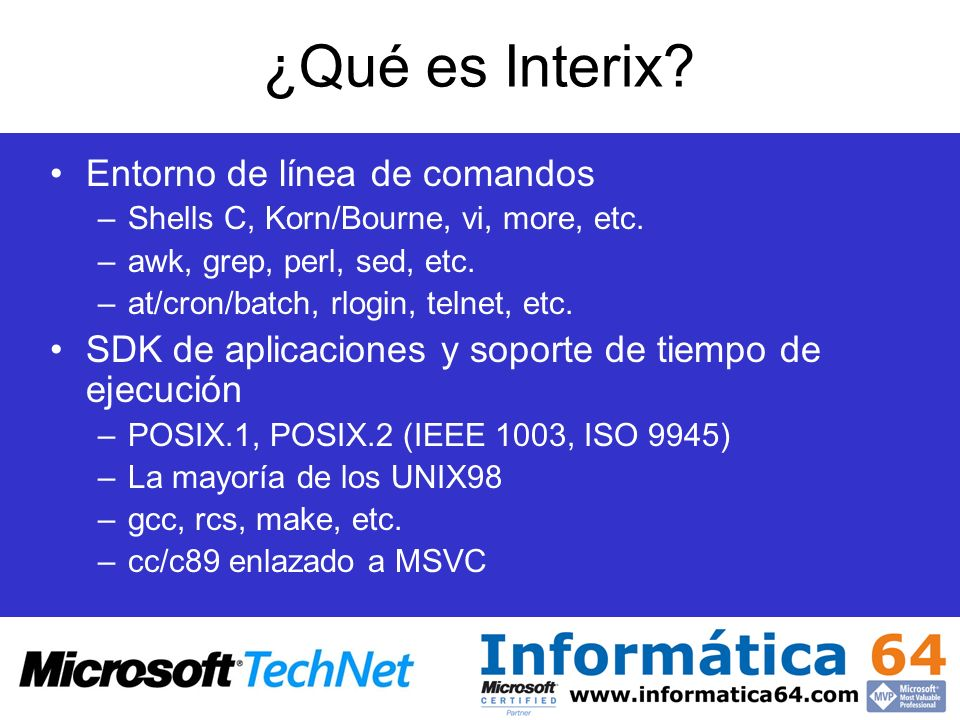 ¿Qué es Interix? Entorno de línea de comandos –Shells C, Korn/Bourne, vi, more, etc. –awk, grep, perl, sed, etc. –at/cron/batch, rlogin, telnet, etc.