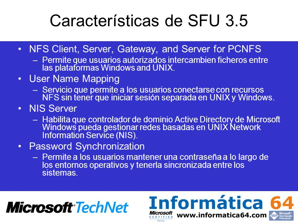 Productos para la interoperabilidad con UNIX Windows NT 4.0 Red –TCP/IP, Telnet, FTP, HTTP, NNTP –DNS, DHCP, BOOTP –Advanced Server for UNIX (AT&T) –NFS (SFU1) –Distributed File System Datos –OLE DB, ODBC, TIP, MTS, COM, DCOM –Oracle database access –Outlook Express for UNIX Aplicaciones –Internet Explorer –TIP, MTS 2.0 Oracle Support –Windows Terminal Server –COM, DCOM, COM/Corba Interoperability –Korn shell and commands (SFU1) Administración –SNMP –Telnet administration (SFU1) –Password sync: 1-way (SFU1) –Administrative tools (SFU1) Windows 2000 Red –TCP/IP, Telnet, FTP, HTTP, NNTP –DNS, DHCP, BOOTP –Advanced Server for UNIX (AT&T) –NFS (SFU2) –Distributed File System Datos –OLE DB, ODBC, TIP, MTS, COM, DCOM –Oracle database access –Outlook Express for UNIX Aplicaciones –Internet Explorer –TIP, MTS 2.0 Oracle Support –Windows 2000 Terminal Services –COM, DCOM, COM/Corba Interoperability –Korn shell and commands (SFU2) –PERL (SFU2) –Kerberos, POSIX (Interix acquisition) Administración –SNMP –Telnet administration (SFU2) –Password sync: 2-way (SFU2) –Administrative tools (SFU2) –NIS Server, PC NFS Server (SFU2)