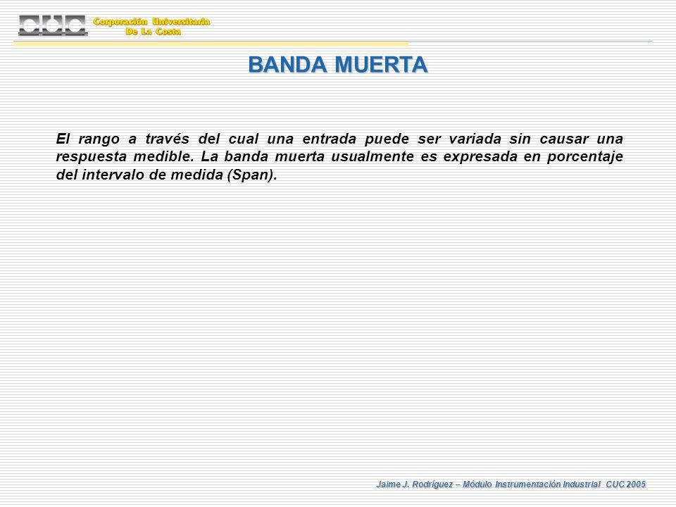 Jaime J. Rodríguez – Módulo Instrumentación Industrial CUC 2005 BANDA MUERTA El rango a través del cual una entrada puede ser variada sin causar una r
