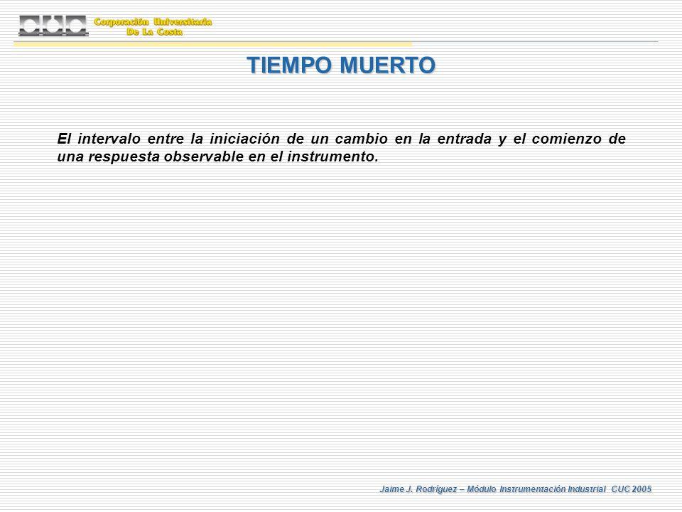 Jaime J. Rodríguez – Módulo Instrumentación Industrial CUC 2005 TIEMPO MUERTO El intervalo entre la iniciación de un cambio en la entrada y el comienz