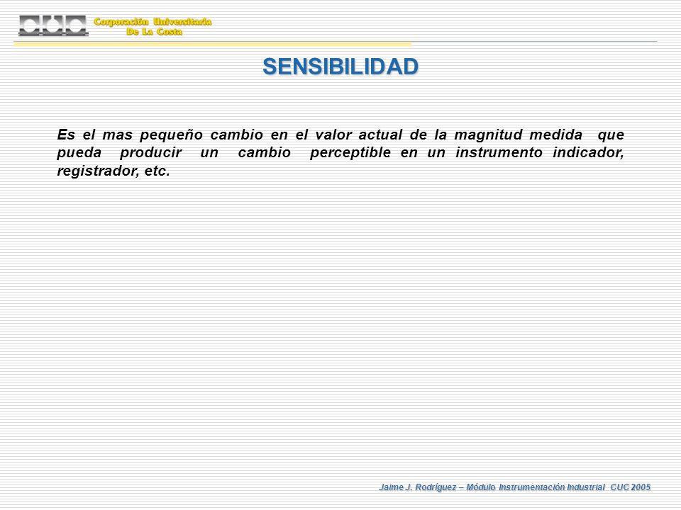 Jaime J. Rodríguez – Módulo Instrumentación Industrial CUC 2005 SENSIBILIDAD Es el mas pequeño cambio en el valor actual de la magnitud medida que pue
