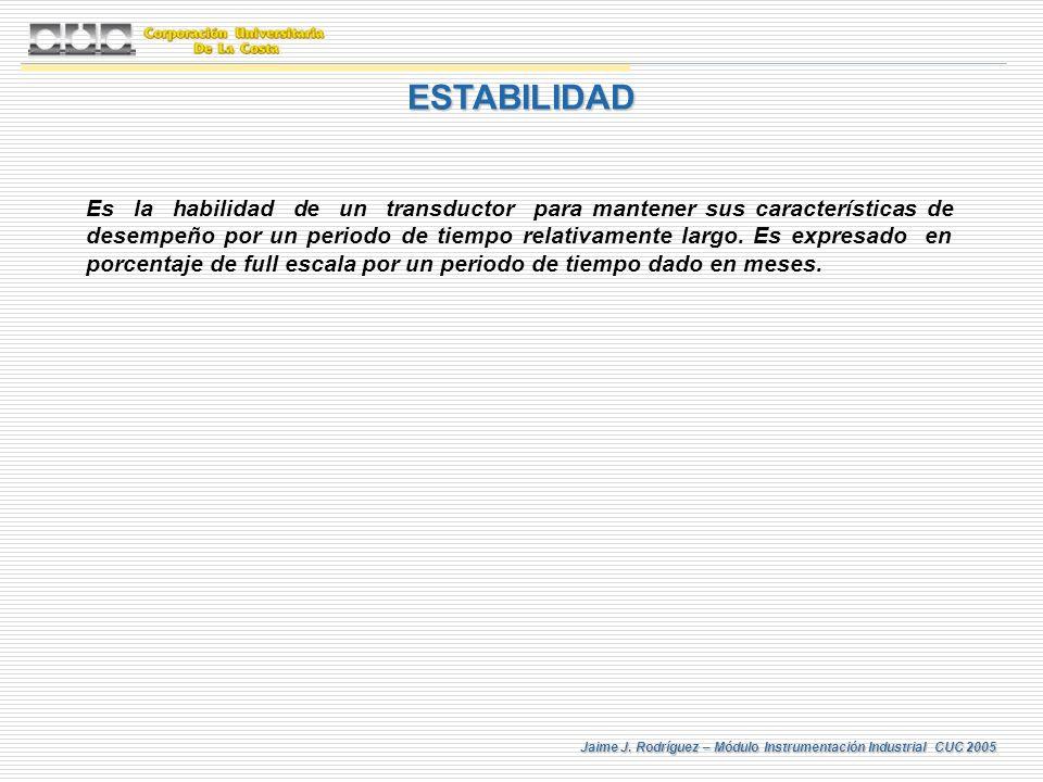 Jaime J. Rodríguez – Módulo Instrumentación Industrial CUC 2005 ESTABILIDAD Es la habilidad de un transductor para mantener sus características de des
