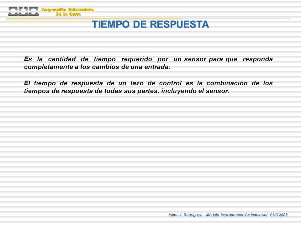 Jaime J. Rodríguez – Módulo Instrumentación Industrial CUC 2005 TIEMPO DE RESPUESTA Es la cantidad de tiempo requerido por un sensor para que responda