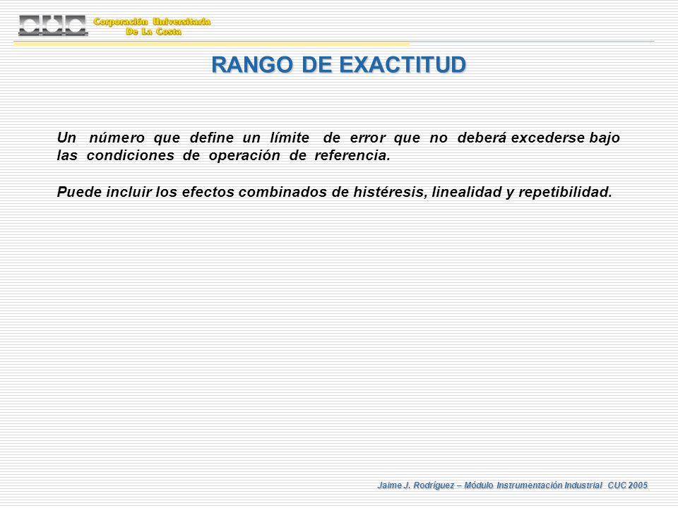 Jaime J. Rodríguez – Módulo Instrumentación Industrial CUC 2005 RANGO DE EXACTITUD Un número que define un límite de error que no deberá excederse baj