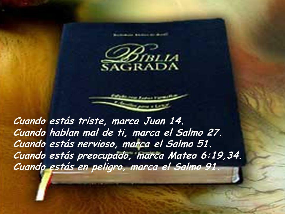 Cuando estás triste, marca Juan 14.Cuando hablan mal de ti, marca el Salmo 27.