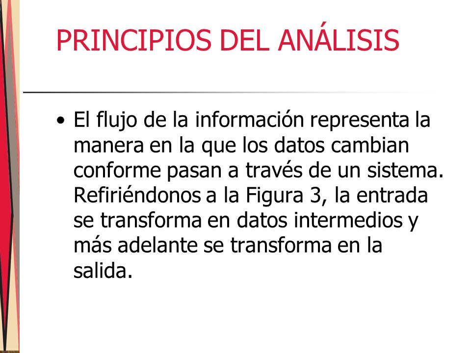 PRINCIPIOS DEL ANÁLISIS El flujo de la información representa la manera en la que los datos cambian conforme pasan a través de un sistema.