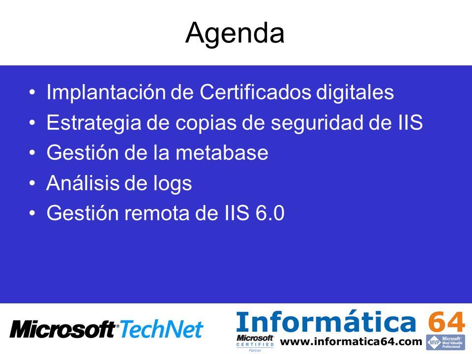 Agenda Implantación de Certificados digitales Estrategia de copias de seguridad de IIS Herramientas del Kit de recursos de IIS 6.0 Gestión de la metabase con Metabase Explorer Análisis Resolución de errores con WFetch Análisis de logs Gestión remota de IIS 6.0