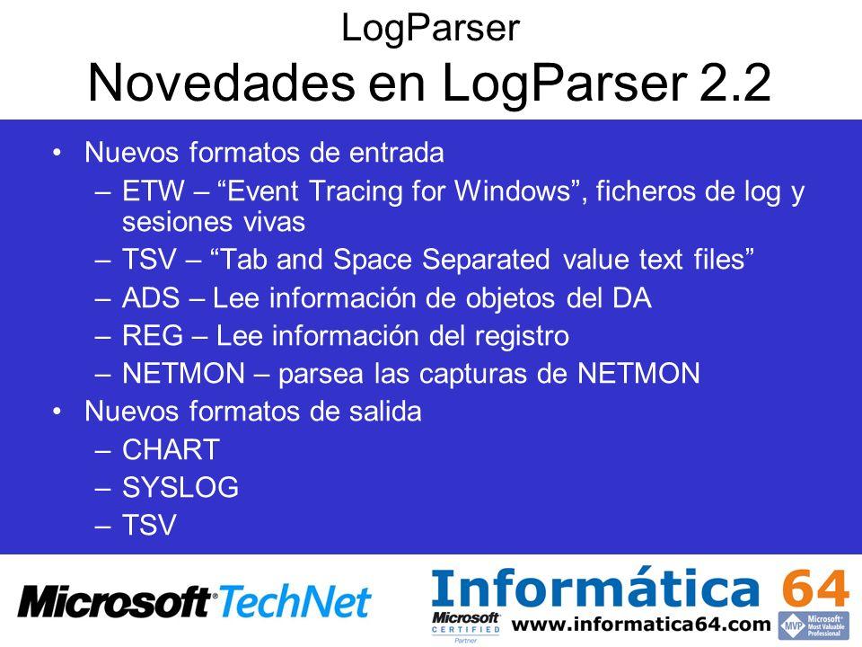LogParser Novedades en LogParser 2.2 Nuevos formatos de entrada –ETW – Event Tracing for Windows, ficheros de log y sesiones vivas –TSV – Tab and Spac