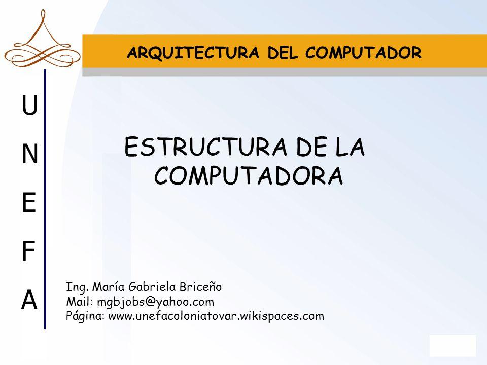 UNEFAUNEFA Ing. María Gabriela Briceño Mail: mgbjobs@yahoo.com Página: www.unefacoloniatovar.wikispaces.com ARQUITECTURA DEL COMPUTADOR ESTRUCTURA DE