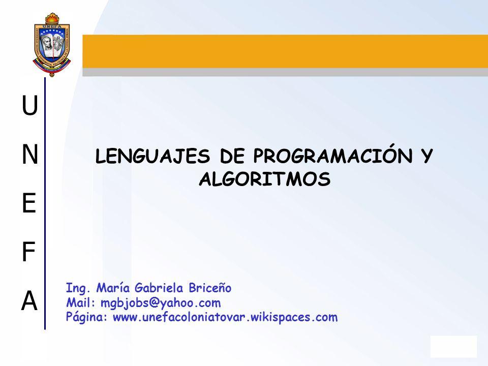 UNEFAUNEFA Ing. María Gabriela Briceño Mail: mgbjobs@yahoo.com Página: www.unefacoloniatovar.wikispaces.com LENGUAJES DE PROGRAMACIÓN Y ALGORITMOS