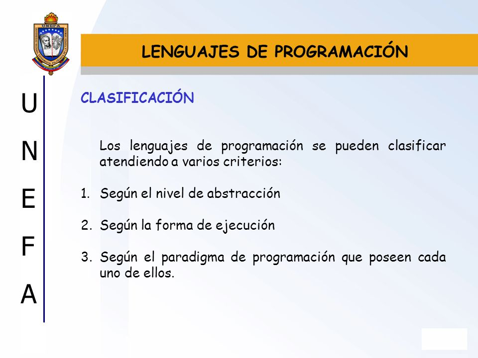 UNEFAUNEFA CLASIFICACIÓN Los lenguajes de programación se pueden clasificar atendiendo a varios criterios: 1.Según el nivel de abstracción 2.Según la