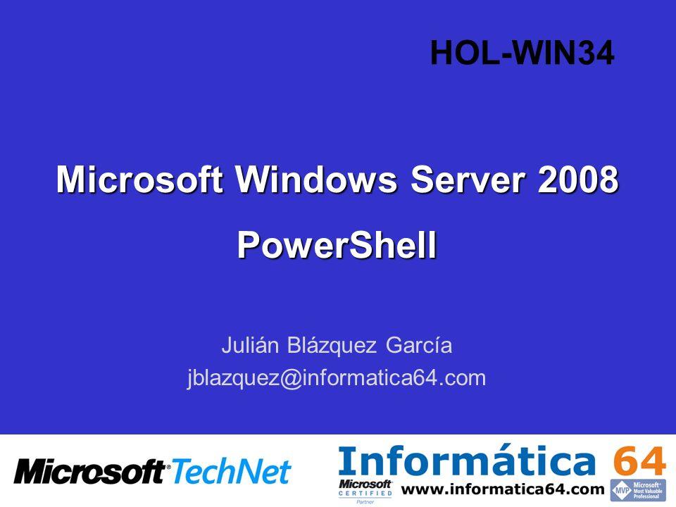 Microsoft Windows Server 2008 PowerShell Julián Blázquez García jblazquez@informatica64.com HOL-WIN34