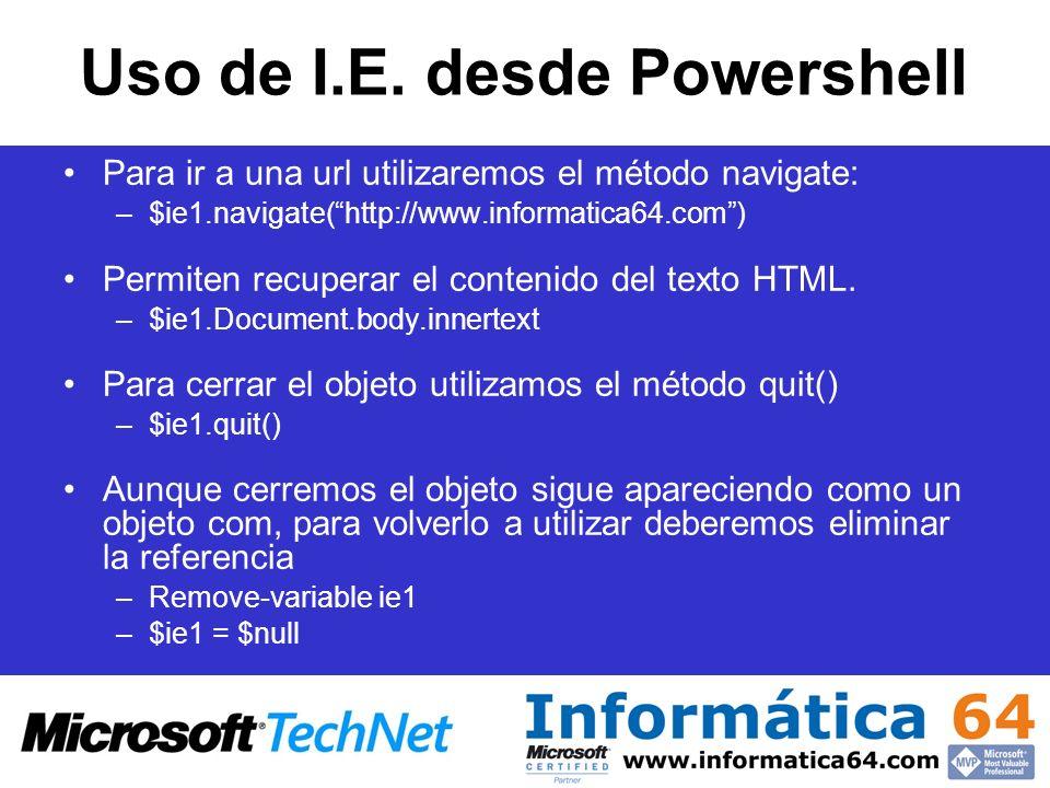 Uso de I.E. desde Powershell Para ir a una url utilizaremos el método navigate: –$ie1.navigate(http://www.informatica64.com) Permiten recuperar el con