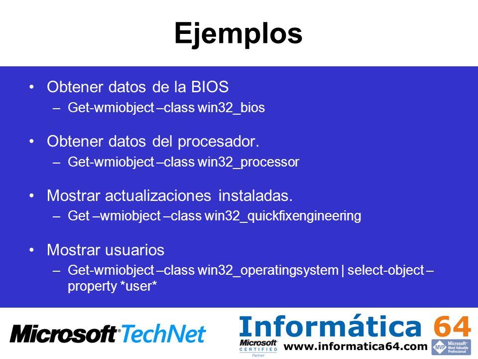 Ejemplos Obtener datos de la BIOS –Get-wmiobject –class win32_bios Obtener datos del procesador. –Get-wmiobject –class win32_processor Mostrar actuali