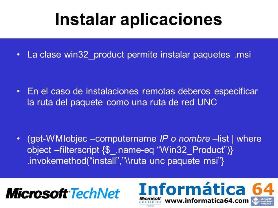 Instalar aplicaciones La clase win32_product permite instalar paquetes.msi En el caso de instalaciones remotas deberos especificar la ruta del paquete