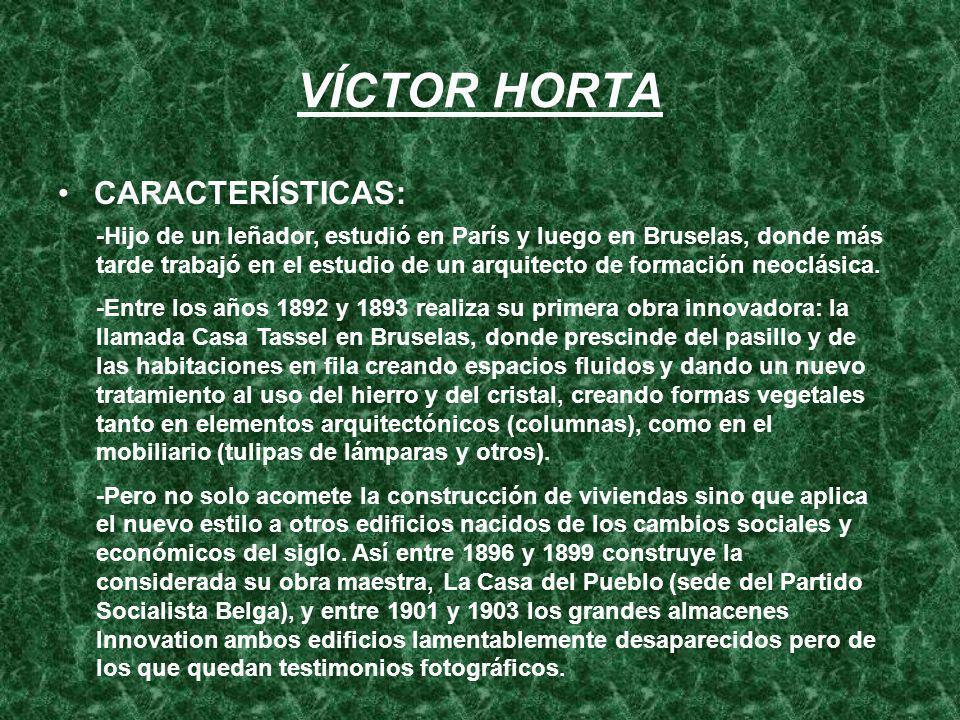 VÍCTOR HORTA CARACTERÍSTICAS: -Hijo de un leñador, estudió en París y luego en Bruselas, donde más tarde trabajó en el estudio de un arquitecto de for