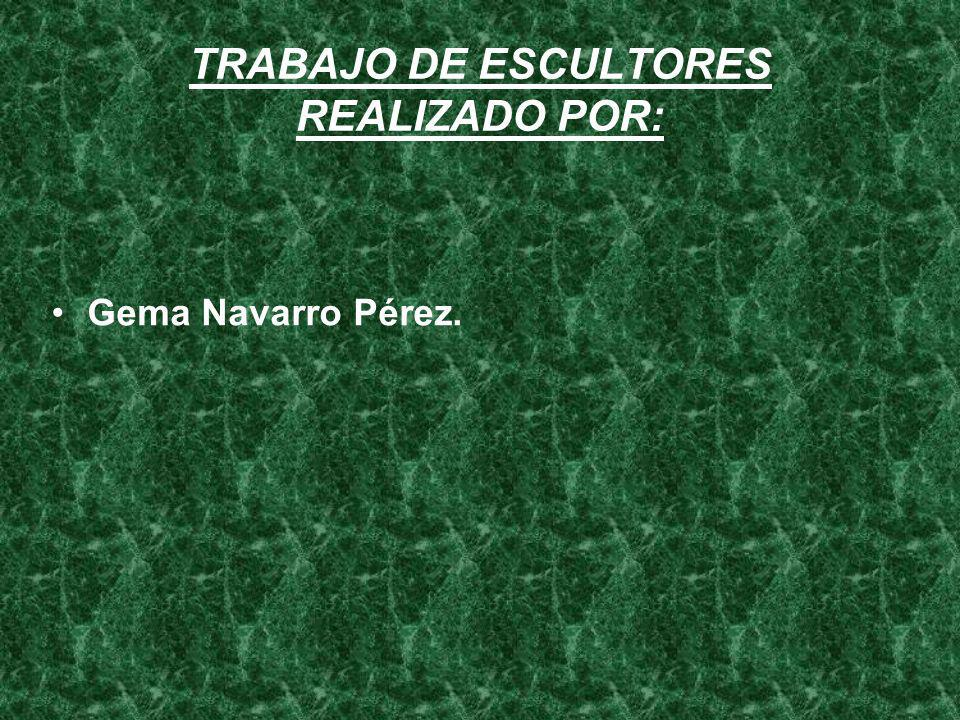 TRABAJO DE ESCULTORES REALIZADO POR: Gema Navarro Pérez.