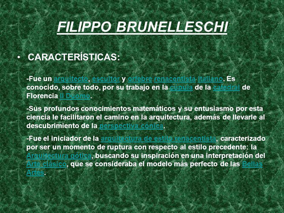 FILIPPO BRUNELLESCHI CARACTERÍSTICAS: -Fue un arquitecto, escultor y orfebre renacentista italiano. Es conocido, sobre todo, por su trabajo en la cúpu