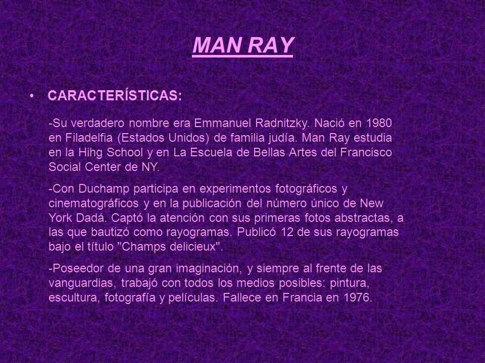 MAN RAY CARACTERÍSTICAS: -Su verdadero nombre era Emmanuel Radnitzky. Nació en 1980 en Filadelfia (Estados Unidos) de familia judía. Man Ray estudia e