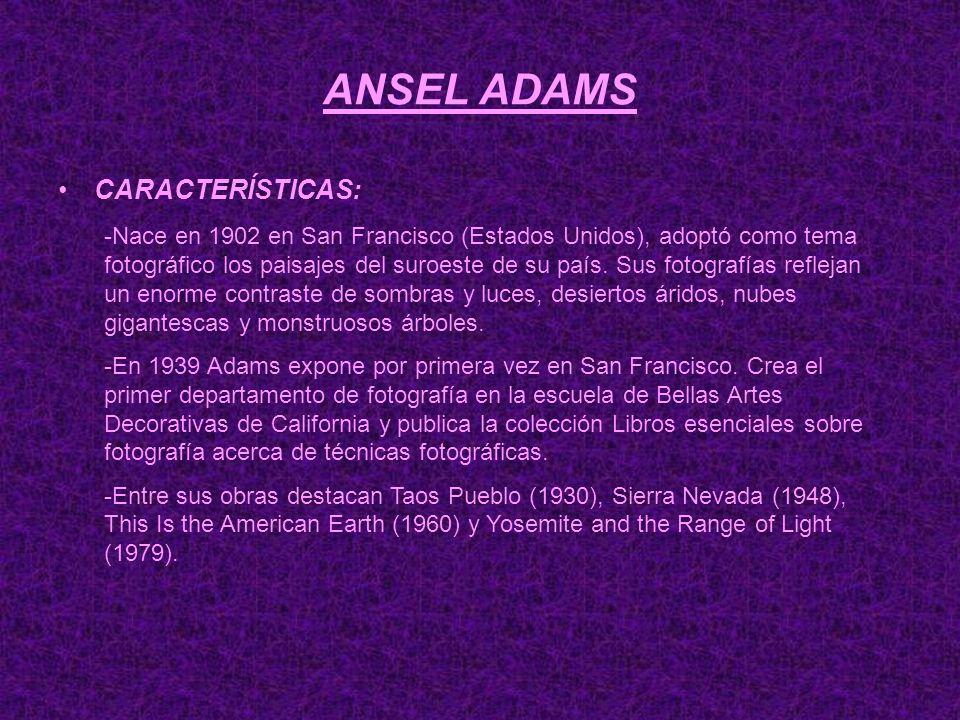 ANSEL ADAMS CARACTERÍSTICAS: -Nace en 1902 en San Francisco (Estados Unidos), adoptó como tema fotográfico los paisajes del suroeste de su país. Sus f