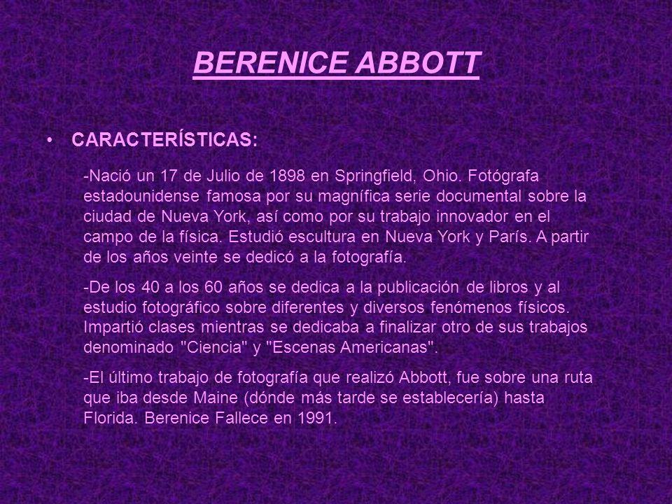 BERENICE ABBOTT CARACTERÍSTICAS: -Nació un 17 de Julio de 1898 en Springfield, Ohio. Fotógrafa estadounidense famosa por su magnífica serie documental