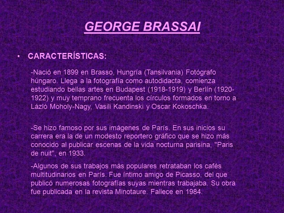 GEORGE BRASSAI CARACTERÍSTICAS: -Nació en 1899 en Brasso, Hungría (Tansilvania) Fotógrafo húngaro. Llega a la fotografía como autodidacta, comienza es