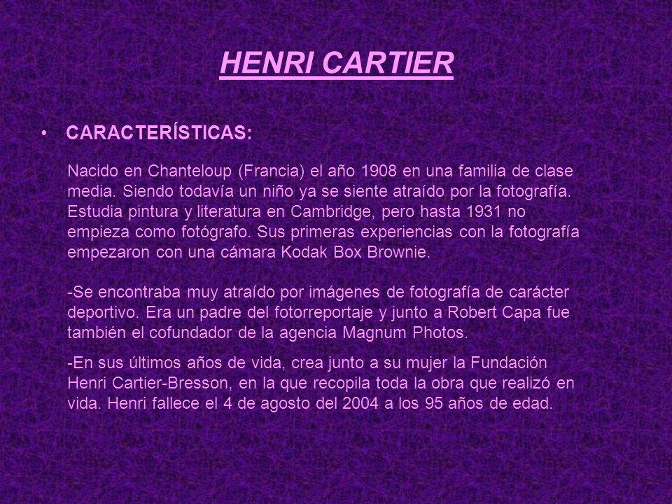 HENRI CARTIER CARACTERÍSTICAS: Nacido en Chanteloup (Francia) el año 1908 en una familia de clase media. Siendo todavía un niño ya se siente atraído p