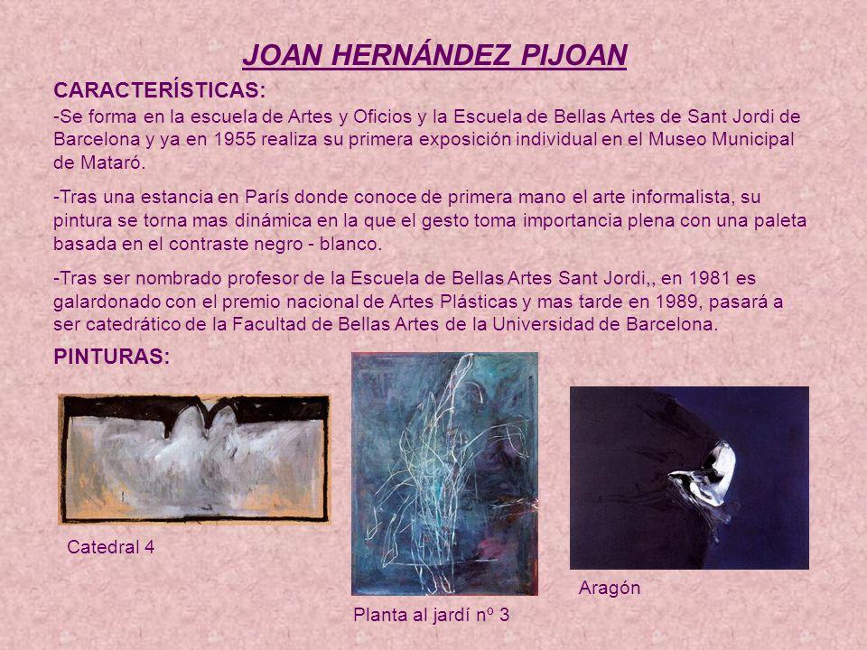 JOAN HERNÁNDEZ PIJOAN CARACTERÍSTICAS: -Se forma en la escuela de Artes y Oficios y la Escuela de Bellas Artes de Sant Jordi de Barcelona y ya en 1955 realiza su primera exposición individual en el Museo Municipal de Mataró.