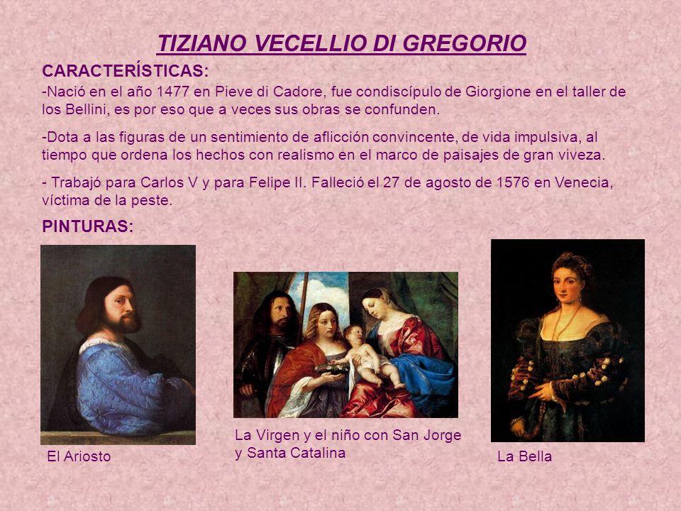 TIZIANO VECELLIO DI GREGORIO CARACTERÍSTICAS: -Nació en el año 1477 en Pieve di Cadore, fue condiscípulo de Giorgione en el taller de los Bellini, es por eso que a veces sus obras se confunden.