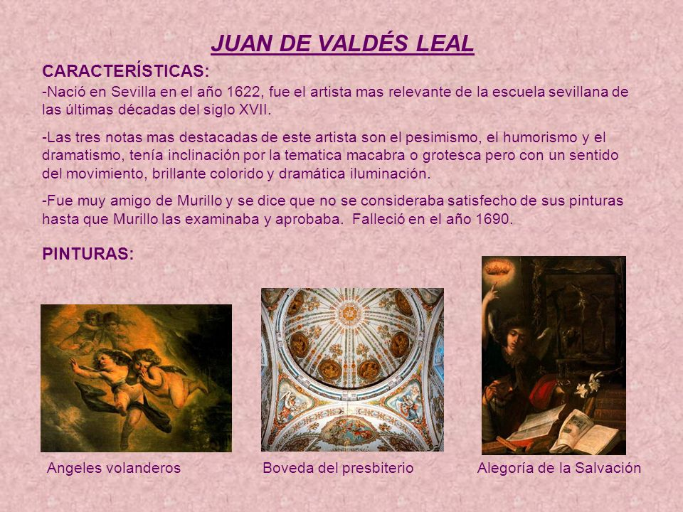 JUAN DE VALDÉS LEAL CARACTERÍSTICAS: PINTURAS: Angeles volanderosBoveda del presbiterioAlegoría de la Salvación -Nació en Sevilla en el año 1622, fue el artista mas relevante de la escuela sevillana de las últimas décadas del siglo XVII.