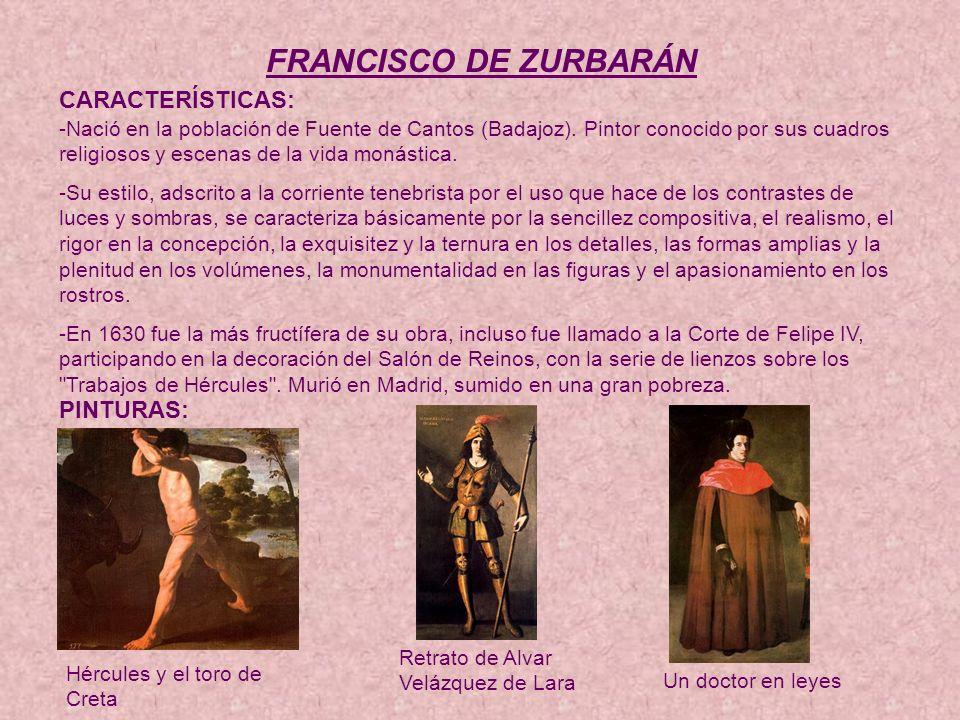 FRANCISCO DE ZURBARÁN CARACTERÍSTICAS: -Nació en la población de Fuente de Cantos (Badajoz).