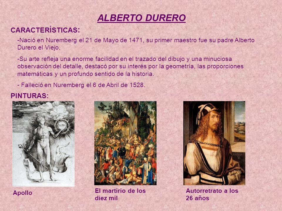 ALBERTO DURERO CARACTERÍSTICAS : -Nació en Nuremberg el 21 de Mayo de 1471, su primer maestro fue su padre Alberto Durero el Viejo.