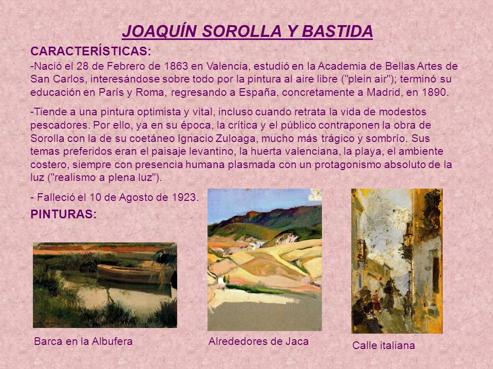 JOAQUÍN SOROLLA Y BASTIDA CARACTERÍSTICAS: -Nació el 28 de Febrero de 1863 en Valencia, estudió en la Academia de Bellas Artes de San Carlos, interesándose sobre todo por la pintura al aire libre ( plein air ); terminó su educación en París y Roma, regresando a España, concretamente a Madrid, en 1890.
