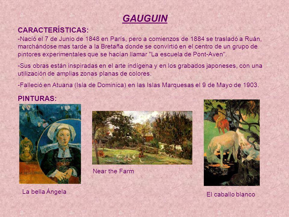 GAUGUIN CARACTERÍSTICAS: -Nació el 7 de Junio de 1848 en París, pero a comienzos de 1884 se trasladó a Ruán, marchándose mas tarde a la Bretaña donde se convirtió en el centro de un grupo de pintores experimentales que se hacían llamar La escuela de Pont-Aven .