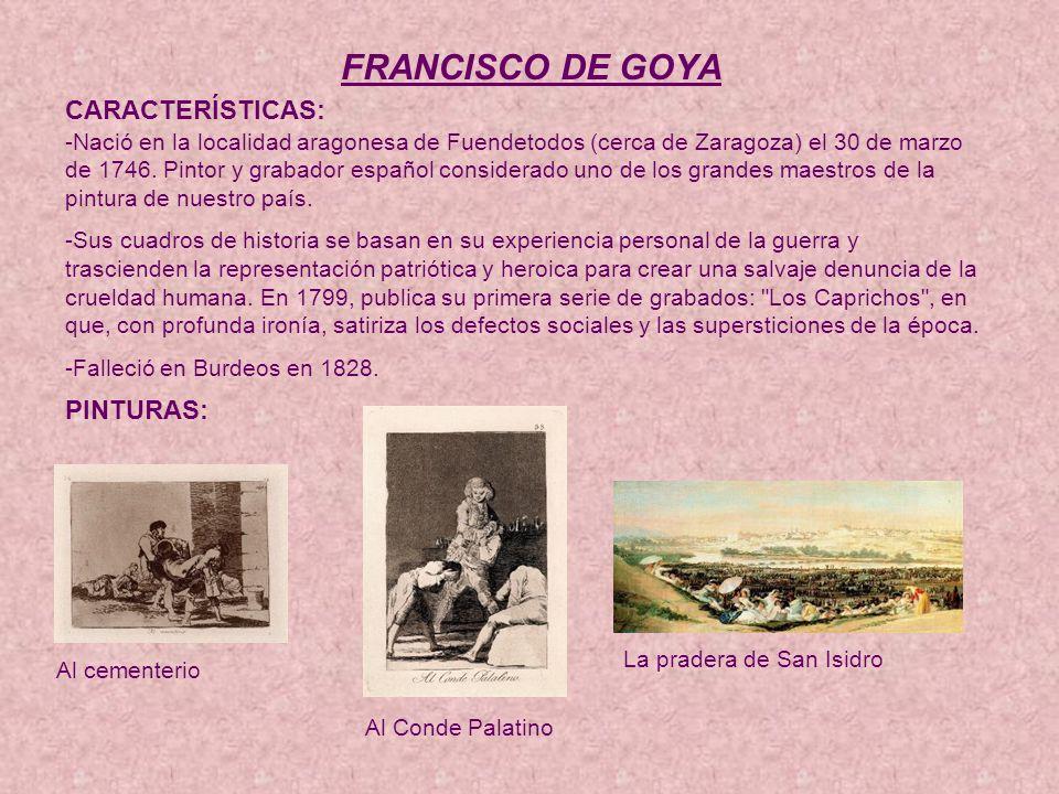 FRANCISCO DE GOYA CARACTERÍSTICAS: -Nació en la localidad aragonesa de Fuendetodos (cerca de Zaragoza) el 30 de marzo de 1746.