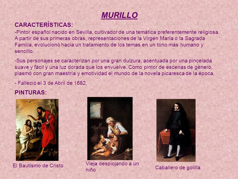 MURILLO CARACTERÍSTICAS: -Pintor español nacido en Sevilla, cultivador de una temática preferentemente religiosa.