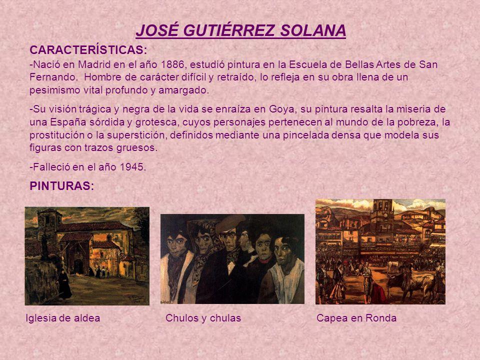 JOSÉ GUTIÉRREZ SOLANA CARACTERÍSTICAS: -Nació en Madrid en el año 1886, estudió pintura en la Escuela de Bellas Artes de San Fernando.