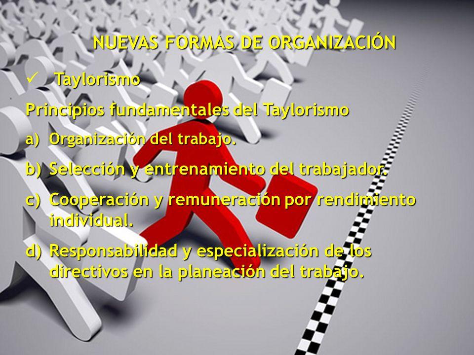 NUEVAS FORMAS DE ORGANIZACIÓN Taylorismo Principios fundamentales del Taylorismo a)Organización del trabajo. b)Selección y entrenamiento del trabajado