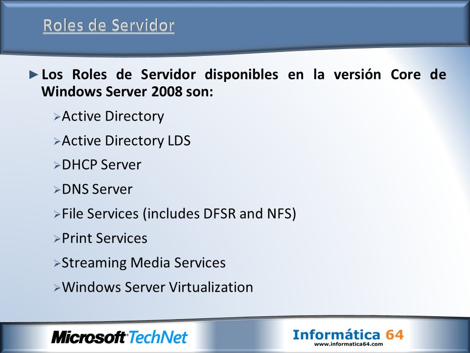 Los Roles de Servidor disponibles en la versión Core de Windows Server 2008 son: Active Directory Active Directory LDS DHCP Server DNS Server File Services (includes DFSR and NFS) Print Services Streaming Media Services Windows Server Virtualization