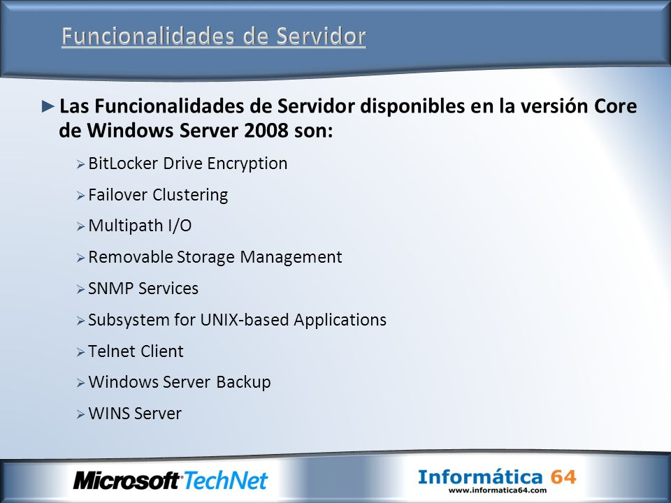 Las Funcionalidades de Servidor disponibles en la versión Core de Windows Server 2008 son: BitLocker Drive Encryption Failover Clustering Multipath I/O Removable Storage Management SNMP Services Subsystem for UNIX-based Applications Telnet Client Windows Server Backup WINS Server