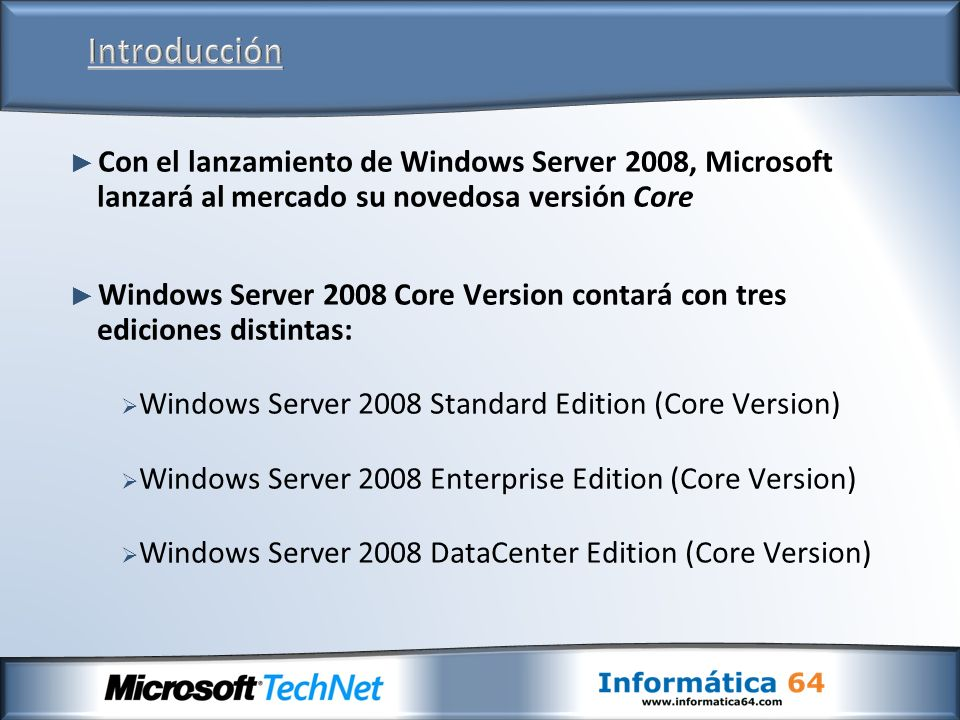 Con el lanzamiento de Windows Server 2008, Microsoft lanzará al mercado su novedosa versión Core Windows Server 2008 Core Version contará con tres ediciones distintas: Windows Server 2008 Standard Edition (Core Version) Windows Server 2008 Enterprise Edition (Core Version) Windows Server 2008 DataCenter Edition (Core Version)