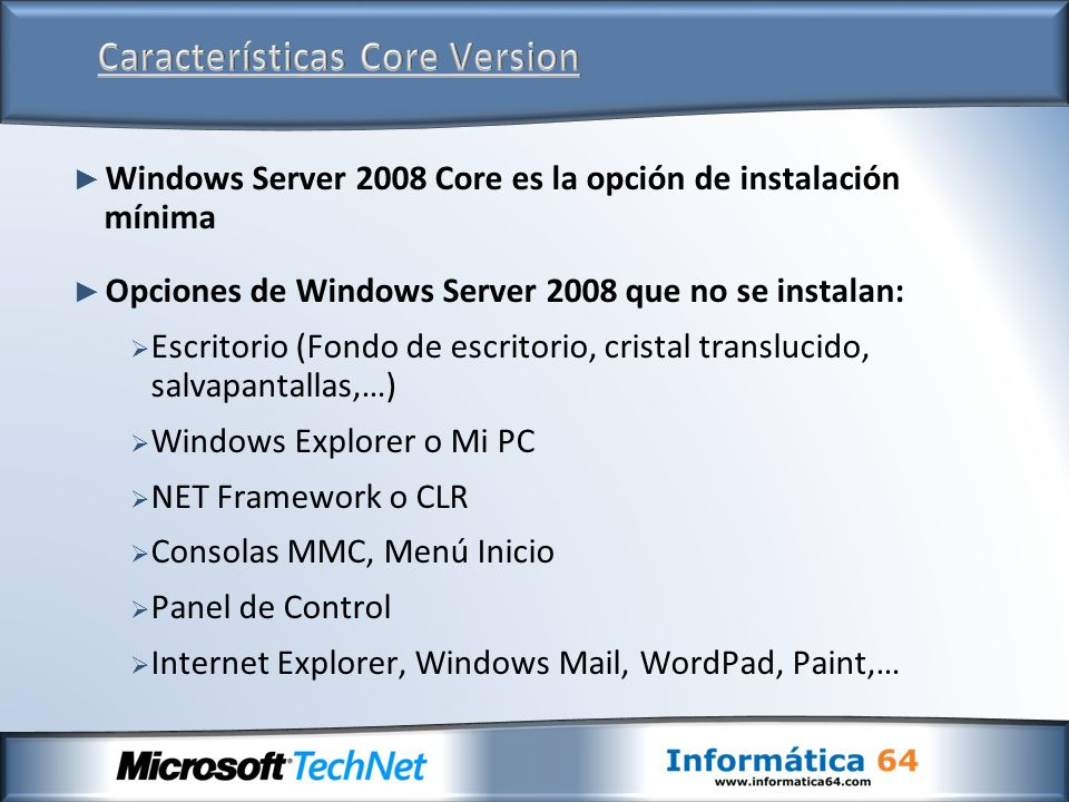 Windows Server 2008 Core es la opción de instalación mínima Opciones de Windows Server 2008 que no se instalan: Escritorio (Fondo de escritorio, cristal translucido, salvapantallas,…) Windows Explorer o Mi PC NET Framework o CLR Consolas MMC, Menú Inicio Panel de Control Internet Explorer, Windows Mail, WordPad, Paint,…