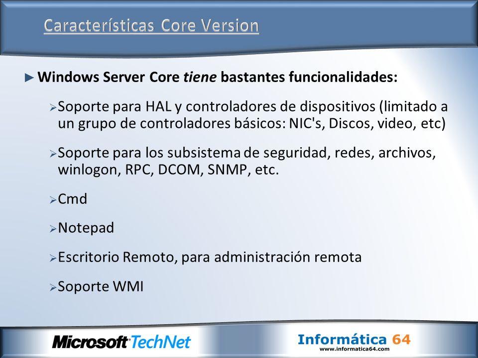 Los requisitos de instalación para la versión Core de Windows Server 2008 son casi los mismos: 512 MB de RAM (necesario para instalación) 1 ó 2 GB de Disco Duro (8 GB en versión completa) 1 GHz de procesador Serer Core se consume un poco mas de 100 MB.