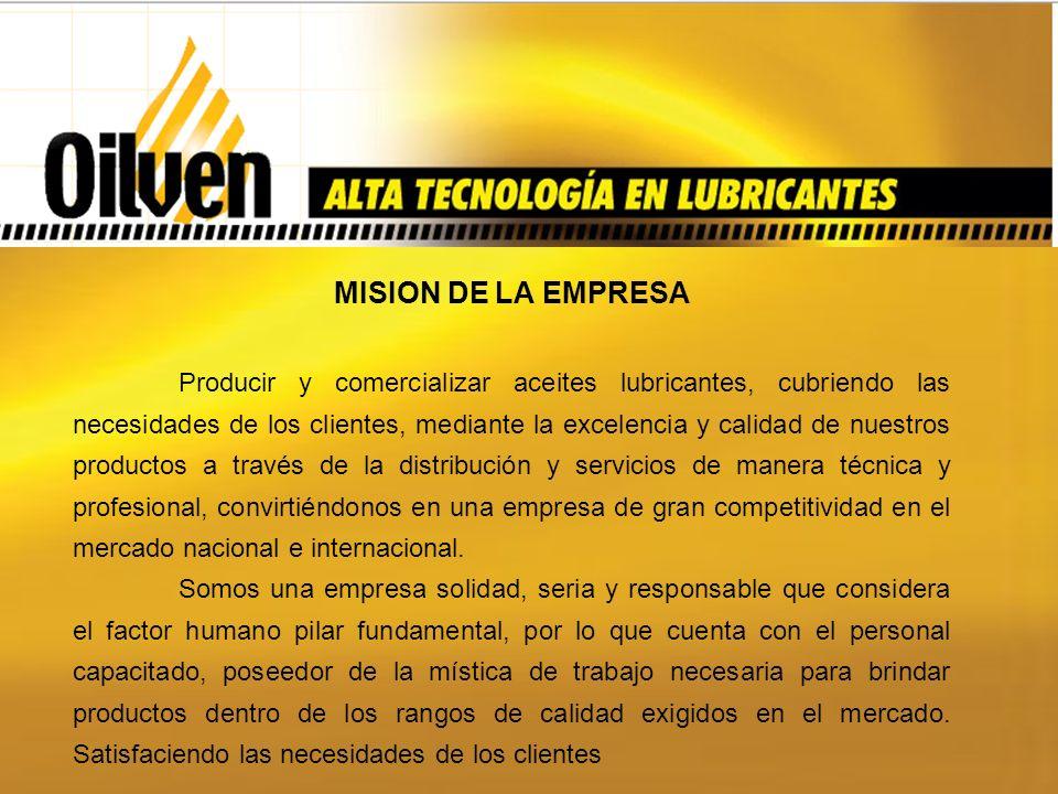 MISION DE LA EMPRESA Producir y comercializar aceites lubricantes, cubriendo las necesidades de los clientes, mediante la excelencia y calidad de nuestros productos a través de la distribución y servicios de manera técnica y profesional, convirtiéndonos en una empresa de gran competitividad en el mercado nacional e internacional.